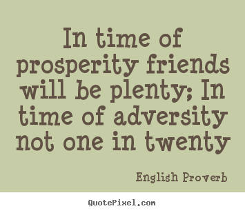 Quote about friendship - In time of prosperity friends will be plenty; in time of adversity..
