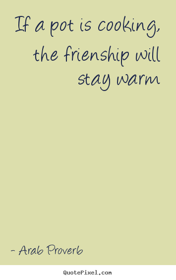 Arab Proverb poster sayings - If a pot is cooking, the frienship will stay warm - Friendship quote