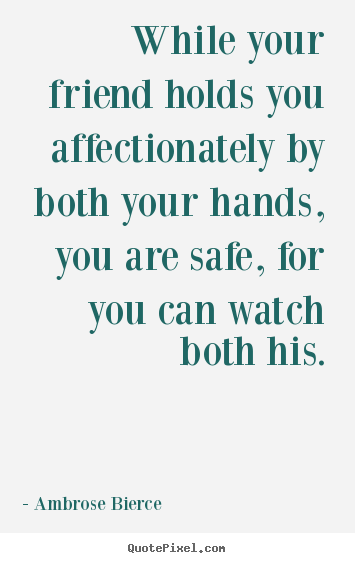 While your friend holds you affectionately.. Ambrose Bierce  friendship quotes