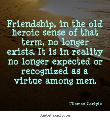 Quotes about friendship - Friendship, in the old heroic sense of that term,..