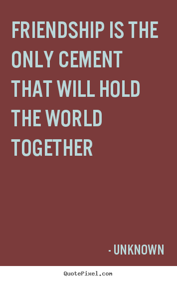 Friendship sayings - Friendship is the only cement that will hold the world together