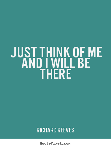 Just think of me and i will be there Richard Reeves great friendship quotes