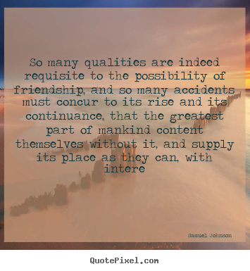 Samuel Johnson picture quotes - So many qualities are indeed requisite to the possibility of friendship,.. - Friendship sayings