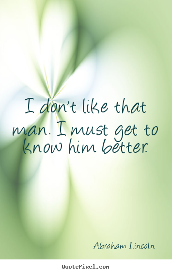 Quotes about friendship - I don't like that man. i must get to know him better.