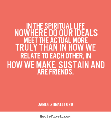 Quotes about friendship - In the spiritual life nowhere do our ideals meet the actual more truly..