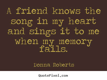 Friendship quote - A friend knows the song in my heart and sings..