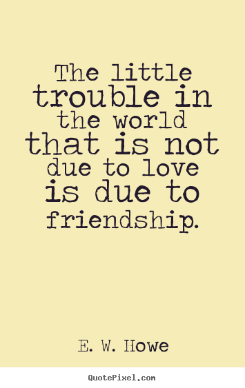 Sayings about friendship - The little trouble in the world that is not due to love is due..