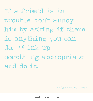 Quote about friendship - If a friend is in trouble, don't annoy him by asking if..