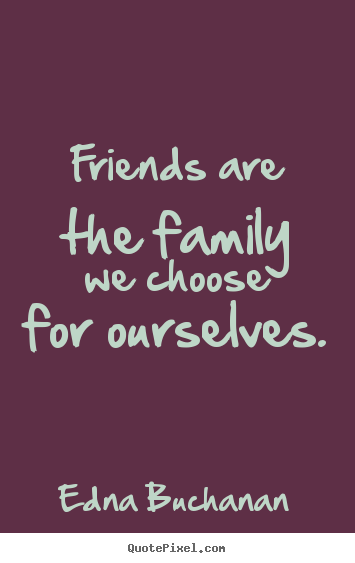 Friendship Quotes   Friends Are The Family We Choose For Ourselves.