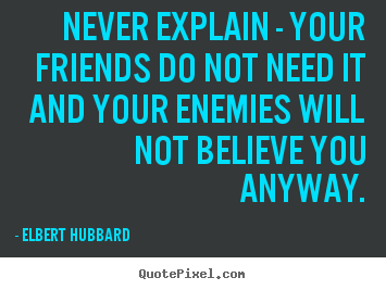 Friendship quotes - Never explain - your friends do not need it and your enemies will not..