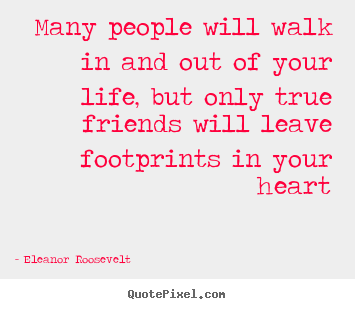 Eleanor Roosevelt picture quotes - Many people will walk in and out of your life, but only.. - Friendship quotes
