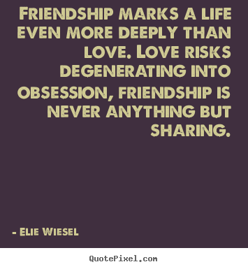 Friendship quote - Friendship marks a life even more deeply than love. love risks degenerating..