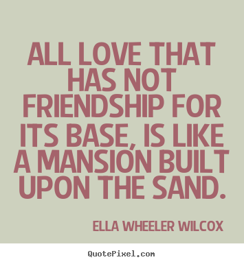 Quotes about friendship - All love that has not friendship for its base,..