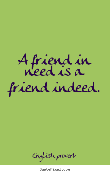 A friend in need is a friend indeed. English Proverb popular friendship quotes