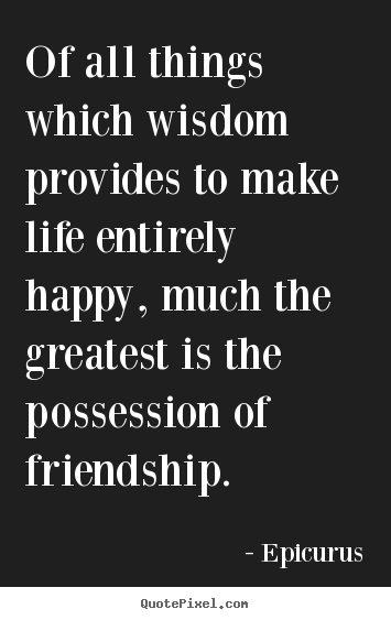 Of all things which wisdom provides to make life entirely.. Epicurus good friendship quotes
