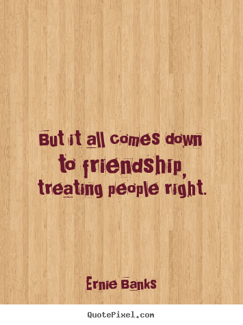 Quote about friendship - But it all comes down to friendship, treating people..