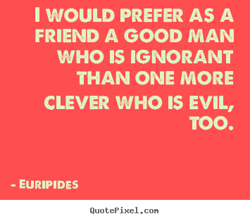 I would prefer as a friend a good man who is ignorant.. Euripides greatest friendship quotes