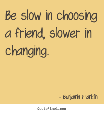 Friendship quotes - Be slow in choosing a friend, slower in changing.