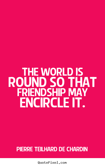 Make picture quotes about friendship - The world is round so that friendship may encircle..