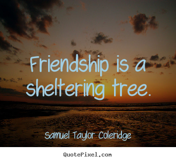 How to design image quote about friendship - Friendship is a sheltering tree.