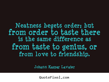 Neatness begets order; but from order to taste there.. Johann Kaspar Lavater greatest friendship quotes