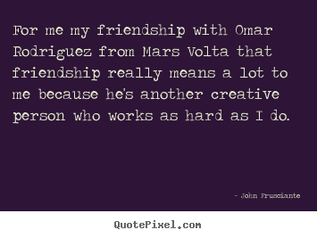 John Frusciante picture quotes - For me my friendship with omar rodriguez from mars.. - Friendship quotes