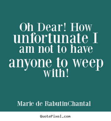Oh dear! how unfortunate i am not to have anyone to weep with! Marie De Rabutin-Chantal top friendship quote