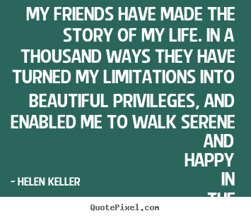 Famous Quotes About Friendship And Life Stunning Friendship Sayings  My Friends Have Made The Story Of My Lifein