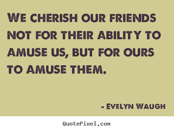 Evelyn Waugh picture quotes - We cherish our friends not for their ability.. - Friendship quotes