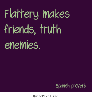 Quotes about friendship - Flattery makes friends, truth enemies.