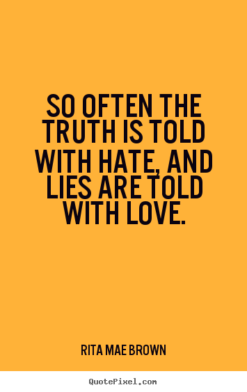 Rita Mae Brown photo quotes - So often the truth is told with hate, and lies are told with love. - Friendship quotes