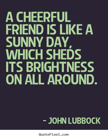 Friendship quotes - A cheerful friend is like a sunny day, which sheds its brightness..