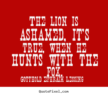 Friendship quotes - The lion is ashamed, it's true, when he hunts..