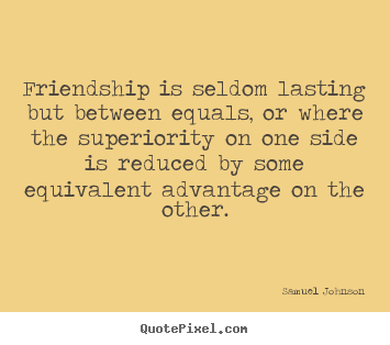 Friendship is seldom lasting but between equals, or where.. Samuel Johnson top friendship quotes