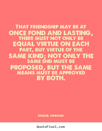 That Friendship May Be At Once Fond And Lasting, There Must.. Samuel Johnson