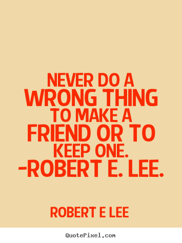 Quotes about friendship - Never do a wrong thing to make a friend or to keep one. -robert e. lee.