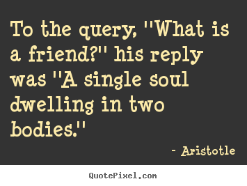Aristotle picture quotes - To the query, ''what is a friend?'' his reply was.. - Friendship quotes