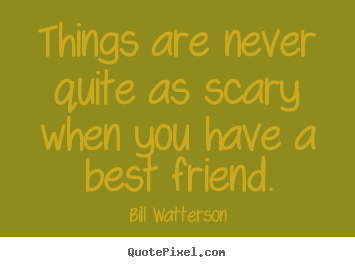 Friendship quotes - Things are never quite as scary when you..