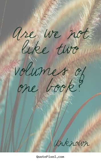 Quote about friendship - Are we not like two volumes of one book?