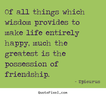 Quote about friendship - Of all things which wisdom provides to make..