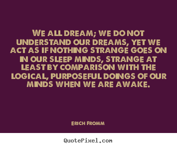 Erich Fromm picture quote - We all dream; we do not understand our dreams, yet we act.. - Friendship sayings