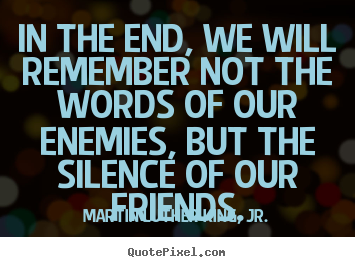 In the end, we will remember not the words of our enemies,.. Martin Luther King, Jr.  friendship quotes