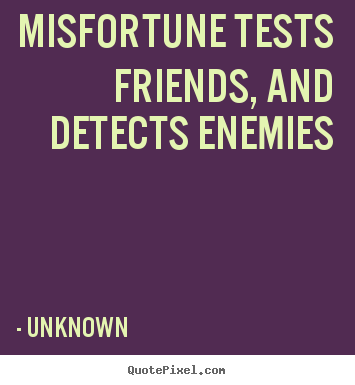 Design custom picture quotes about friendship - Misfortune tests friends, and detects enemies