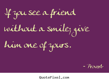 If you see a friend without a smile; give him one of.. Proverb  friendship quotes