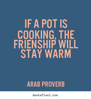 If a pot is cooking, the frienship will stay warm Arab Proverb top friendship quotes