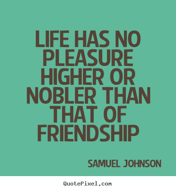Samuel Johnson picture quote - Life has no pleasure higher or nobler than that of friendship - Friendship quotes