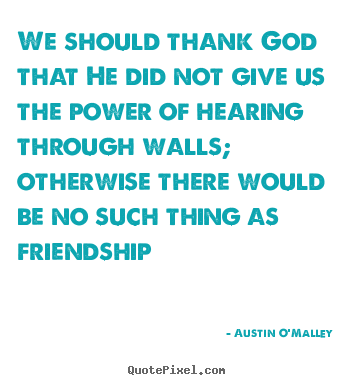 Design your own picture quotes about friendship - We should thank god that he did not give us the power of..