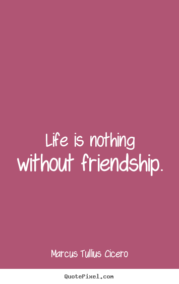Friendship quotes - Life is nothing without friendship.