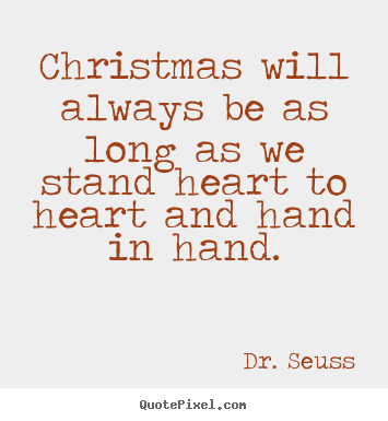 Christmas Quotes About Friendship Awesome Drseuss Picture Quote  Christmas Will Always Be As Long As We
