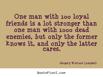 Famous Quote About Friendship Impressive Gregory Wallace Campbell Picture Quotes  One Man With 100 Loyal
